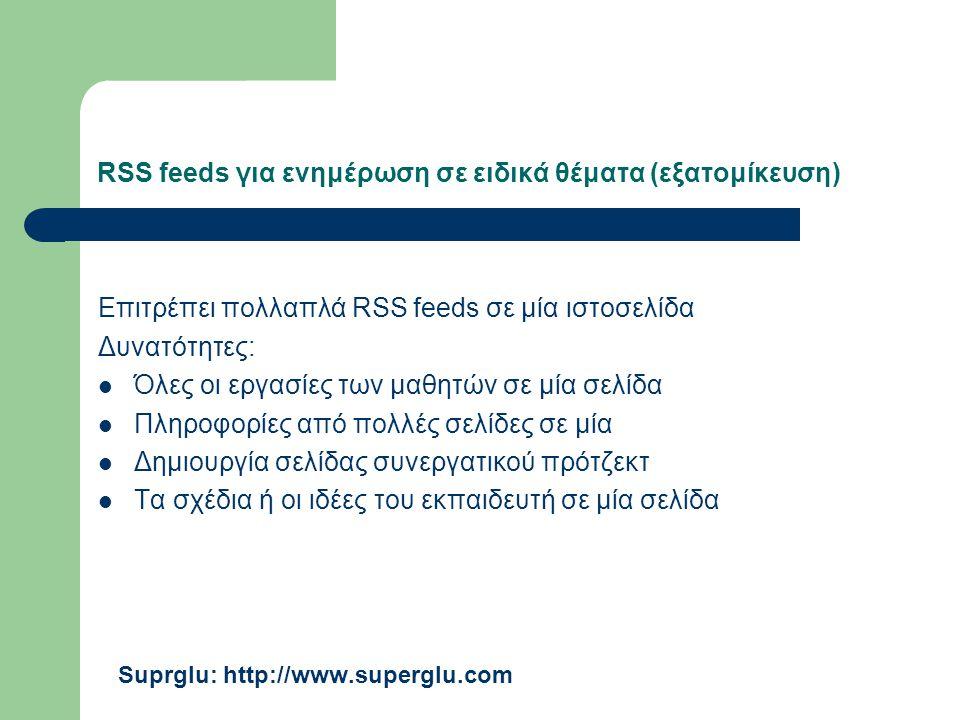 RSS feeds για ενημέρωση σε ειδικά θέματα (εξατομίκευση) Επιτρέπει πολλαπλά RSS feeds σε μία ιστοσελίδα Δυνατότητες: Όλες οι εργασίες των μαθητών σε μία σελίδα Πληροφορίες από πολλές σελίδες σε μία Δημιουργία σελίδας συνεργατικού πρότζεκτ Τα σχέδια ή οι ιδέες του εκπαιδευτή σε μία σελίδα Suprglu: http://www.superglu.com