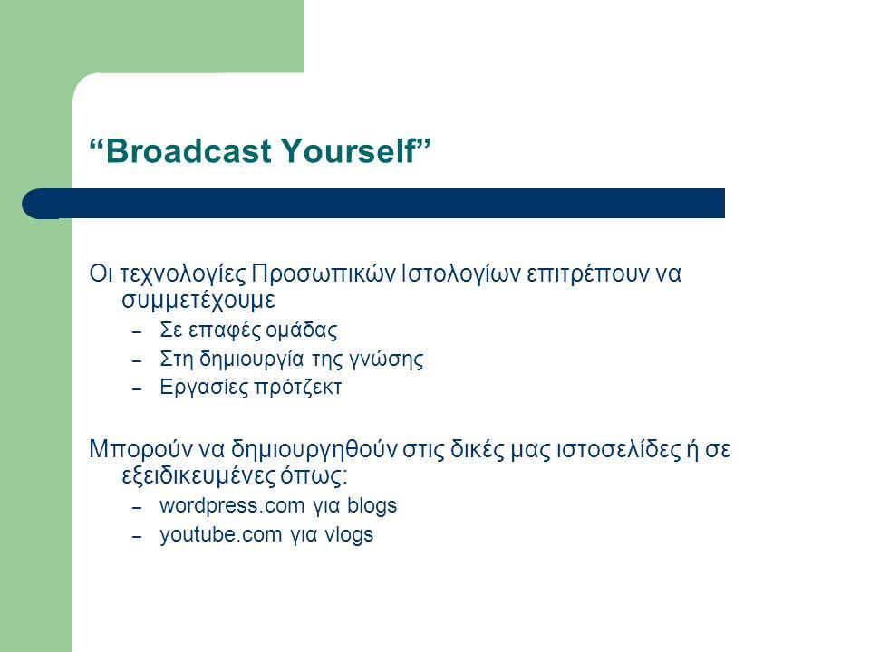 Broadcast Yourself Οι τεχνολογίες Προσωπικών Ιστολογίων επιτρέπουν να συμμετέχουμε – Σε επαφές ομάδας – Στη δημιουργία της γνώσης – Εργασίες πρότζεκτ Μπορούν να δημιουργηθούν στις δικές μας ιστοσελίδες ή σε εξειδικευμένες όπως: – wordpress.com για blogs – youtube.com για vlogs