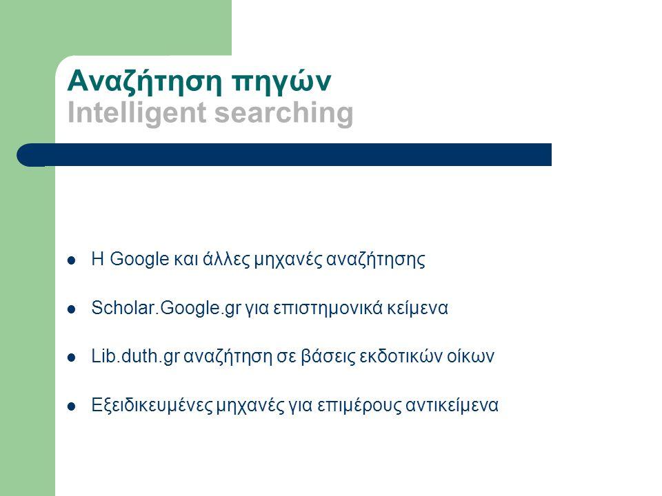 Αναζήτηση πηγών Intelligent searching H Google και άλλες μηχανές αναζήτησης Scholar.Google.gr για επιστημονικά κείμενα Lib.duth.gr αναζήτηση σε βάσεις εκδοτικών οίκων Εξειδικευμένες μηχανές για επιμέρους αντικείμενα