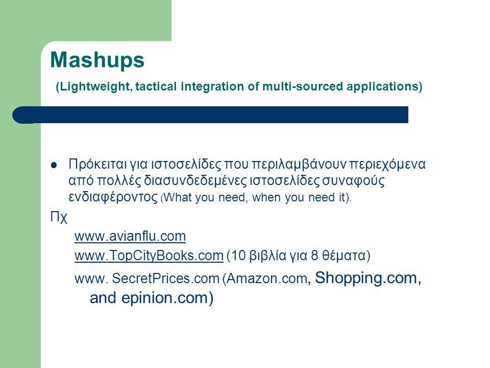 Mashups (Lightweight, tactical integration of multi-sourced applications) Πρόκειται για ιστοσελίδες που περιλαμβάνουν περιεχόμενα από πολλές διασυνδεδεμένες ιστοσελίδες συναφούς ενδιαφέροντος ( What you need, when you need it).