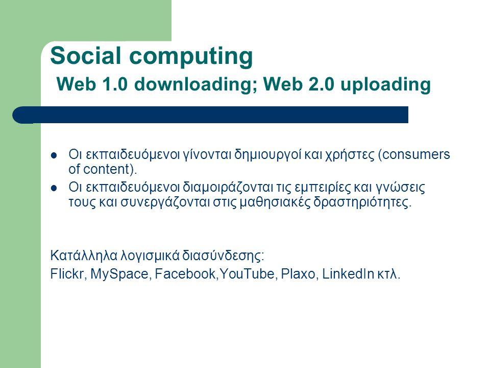 Social computing Web 1.0 downloading; Web 2.0 uploading Οι εκπαιδευόμενοι γίνονται δημιουργοί και χρήστες (consumers of content).