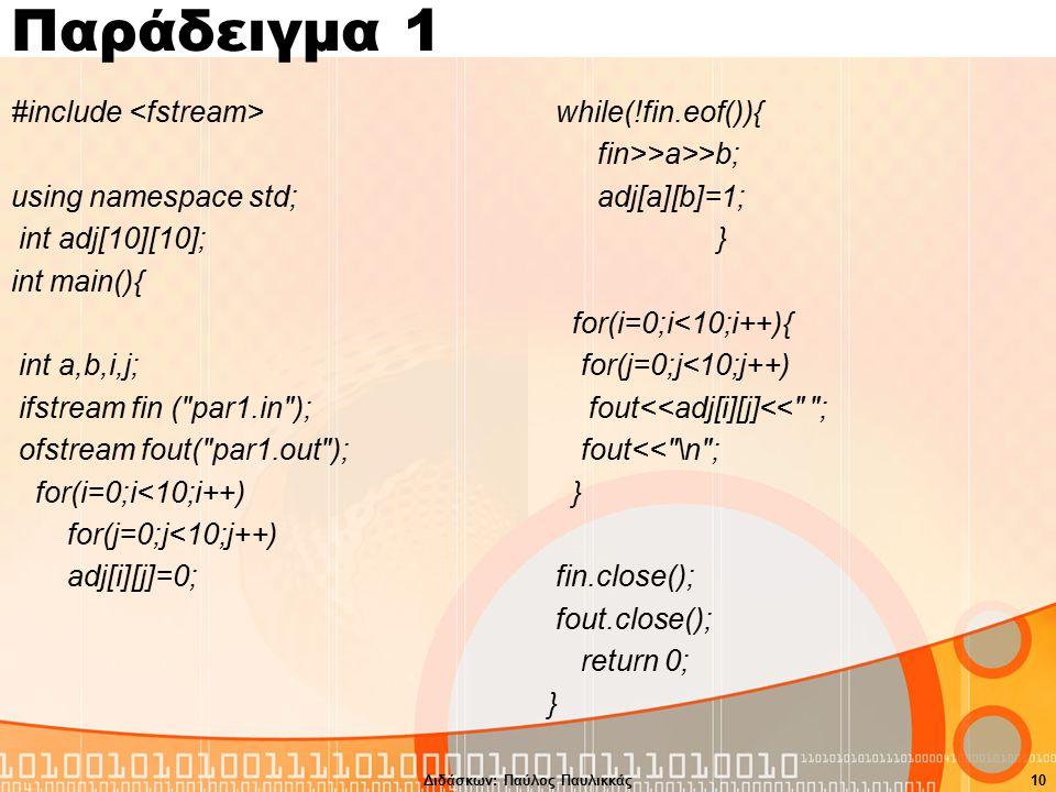 Παράδειγμα 1 #include using namespace std; int adj[10][10]; int main(){ int a,b,i,j; ifstream fin ( par1.in ); ofstream fout( par1.out ); for(i=0;i<10;i++) for(j=0;j<10;j++) adj[i][j]=0; while(!fin.eof()){ fin>>a>>b; adj[a][b]=1; } for(i=0;i<10;i++){ for(j=0;j<10;j++) fout<<adj[i][j]<< ; fout<< \n ; } fin.close(); fout.close(); return 0; } Διδάσκων: Παύλος Παυλικκάς10