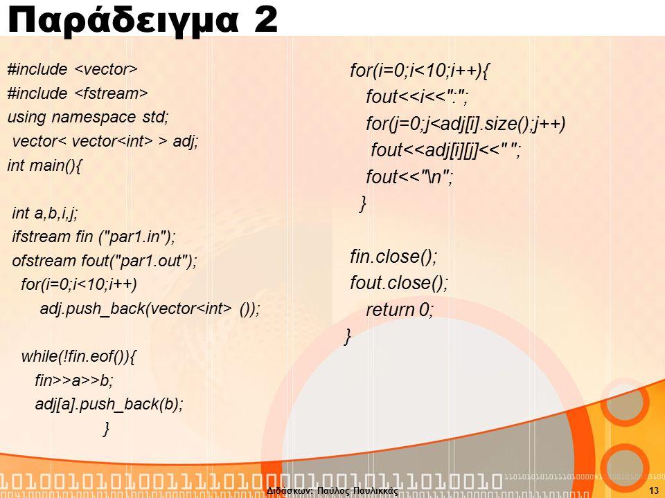 Παράδειγμα 2 #include using namespace std; vector > adj; int main(){ int a,b,i,j; ifstream fin ( par1.in ); ofstream fout( par1.out ); for(i=0;i<10;i++) adj.push_back(vector ()); while(!fin.eof()){ fin>>a>>b; adj[a].push_back(b); } for(i=0;i<10;i++){ fout<<i<< : ; for(j=0;j<adj[i].size();j++) fout<<adj[i][j]<< ; fout<< \n ; } fin.close(); fout.close(); return 0; } Διδάσκων: Παύλος Παυλικκάς13