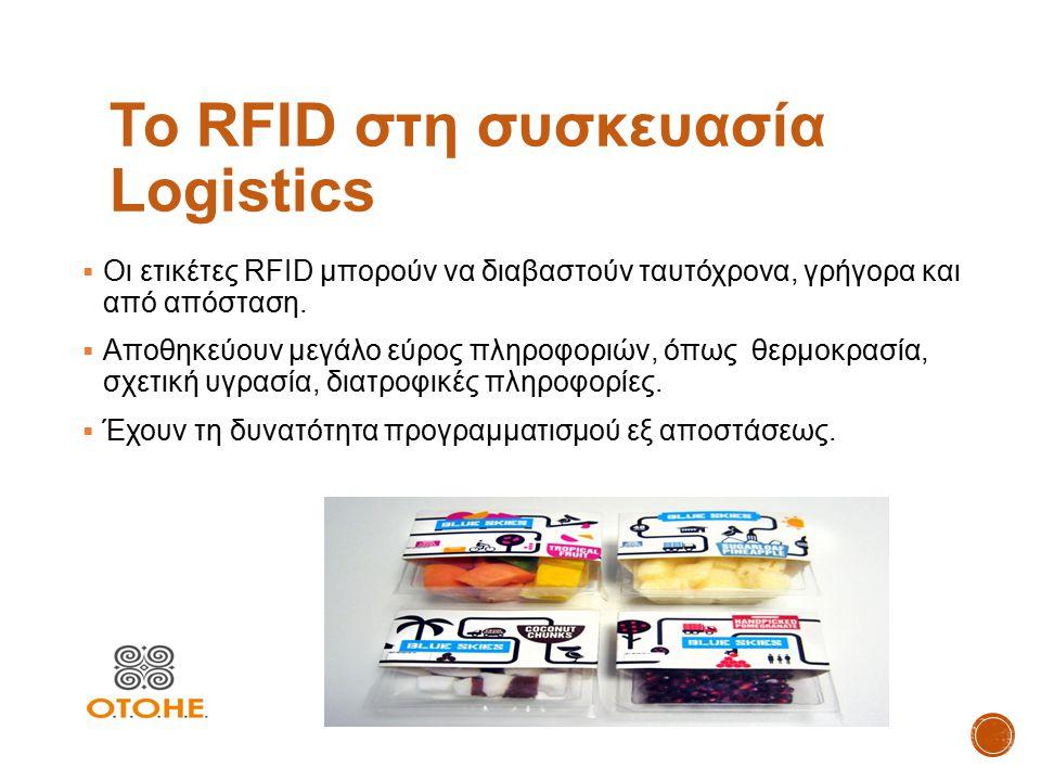 Το RFID στη συσκευασία Logistics  Οι ετικέτες RFID μπορούν να διαβαστούν ταυτόχρονα, γρήγορα και από απόσταση.  Αποθηκεύουν μεγάλο εύρος πληροφοριών