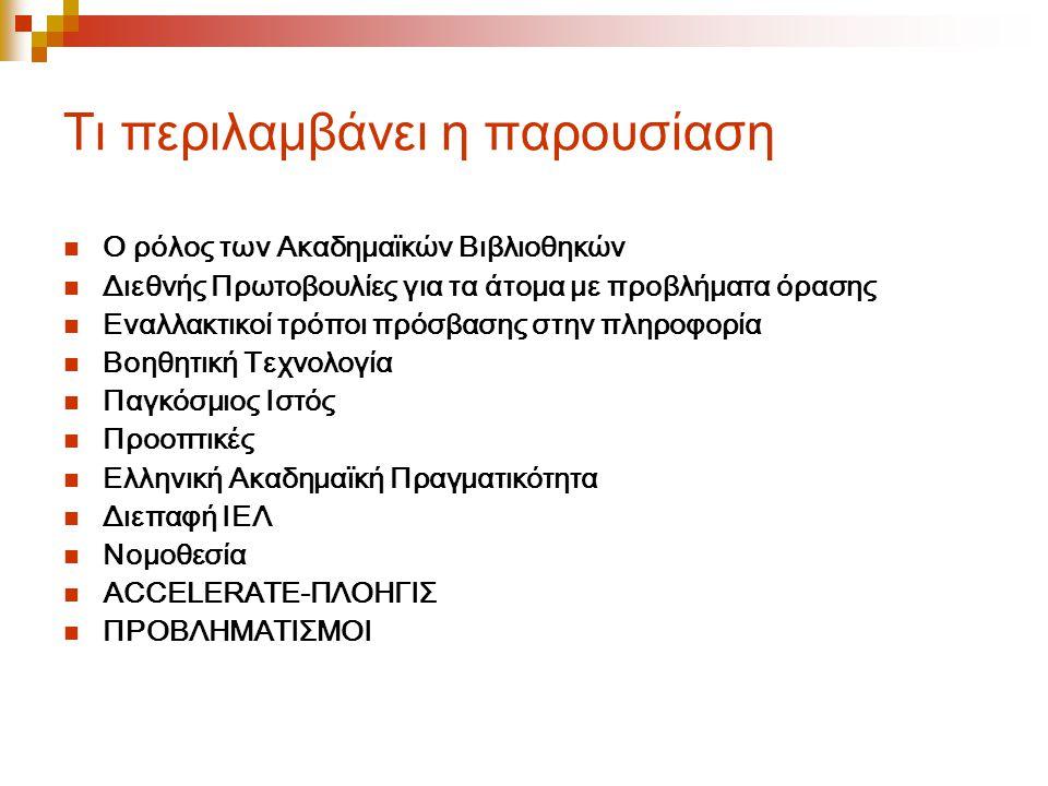 Τι περιλαμβάνει η παρουσίαση Ο ρόλος των Ακαδημαϊκών Βιβλιοθηκών Διεθνής Πρωτοβουλίες για τα άτομα με προβλήματα όρασης Εναλλακτικοί τρόποι πρόσβασης στην πληροφορία Βοηθητική Τεχνολογία Παγκόσμιος Ιστός Προοπτικές Ελληνική Ακαδημαϊκή Πραγματικότητα Διεπαφή ΙΕΛ Νομοθεσία ACCELERATE-ΠΛΟΗΓΙΣ ΠΡΟΒΛΗΜΑΤΙΣΜΟΙ