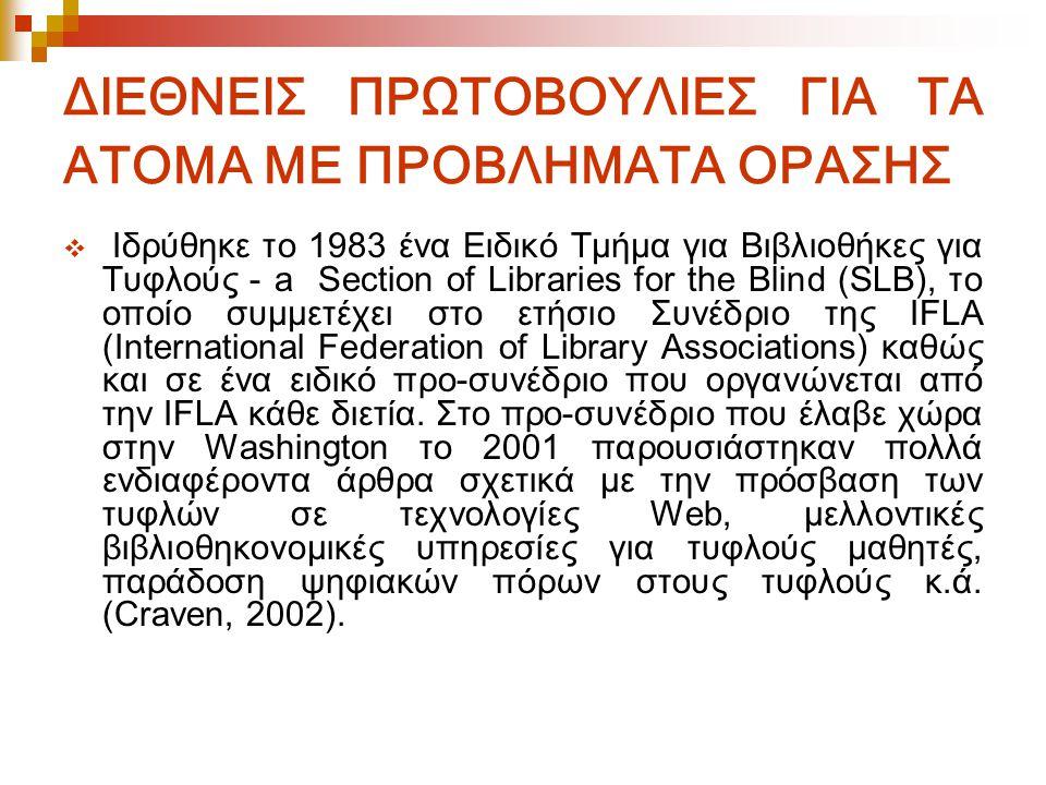 ΔΙΕΘΝΕΙΣ ΠΡΩΤΟΒΟΥΛΙΕΣ ΓΙΑ ΤΑ ΑΤΟΜΑ ΜΕ ΠΡΟΒΛΗΜΑΤΑ ΟΡΑΣΗΣ  Ιδρύθηκε το 1983 ένα Ειδικό Τμήμα για Βιβλιοθήκες για Τυφλούς - a Section of Libraries for the Blind (SLB), το οποίο συμμετέχει στο ετήσιο Συνέδριο της IFLA (International Federation of Library Associations) καθώς και σε ένα ειδικό προ-συνέδριο που οργανώνεται από την IFLA κάθε διετία.