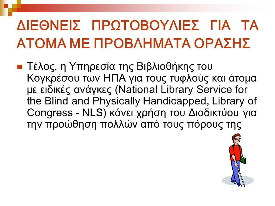 ΔΙΕΘΝΕΙΣ ΠΡΩΤΟΒΟΥΛΙΕΣ ΓΙΑ ΤΑ ΑΤΟΜΑ ΜΕ ΠΡΟΒΛΗΜΑΤΑ ΟΡΑΣΗΣ Τέλος, η Υπηρεσία της Βιβλιοθήκης του Κογκρέσου των ΗΠΑ για τους τυφλούς και άτομα με ειδικές ανάγκες (National Library Service for the Blind and Physically Handicapped, Library of Congress - NLS) κάνει χρήση του Διαδικτύου για την προώθηση πολλών από τους πόρους της