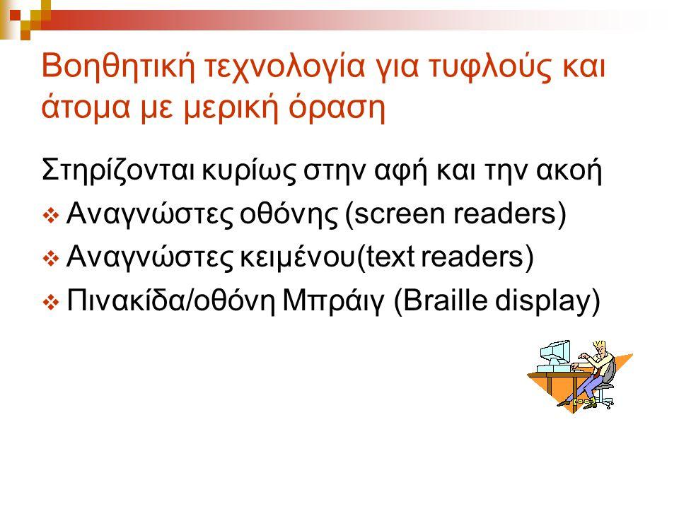 Βοηθητική τεχνολογία για τυφλούς και άτομα με μερική όραση Στηρίζονται κυρίως στην αφή και την ακοή  Αναγνώστες οθόνης (screen readers)  Αναγνώστες κειμένου(text readers)  Πινακίδα/οθόνη Μπράιγ (Braille display)