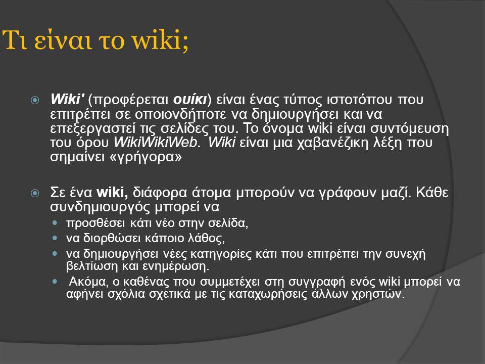 Τι είναι το wiki;  Wiki (προφέρεται ουίκι) είναι ένας τύπος ιστοτόπου που επιτρέπει σε οποιονδήποτε να δημιουργήσει και να επεξεργαστεί τις σελίδες του.