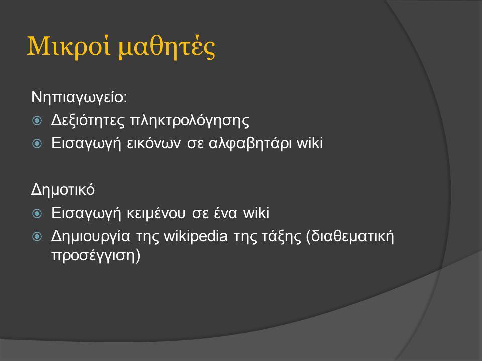 Μικροί μαθητές Νηπιαγωγείο:  Δεξιότητες πληκτρολόγησης  Εισαγωγή εικόνων σε αλφαβητάρι wiki Δημοτικό  Εισαγωγή κειμένου σε ένα wiki  Δημιουργία της wikipedia της τάξης (διαθεματική προσέγγιση)