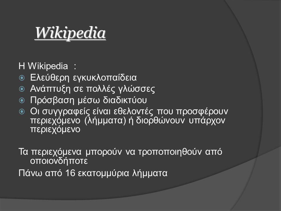 Wikipedia Η Wikipedia :  Ελεύθερη εγκυκλοπαίδεια  Ανάπτυξη σε πολλές γλώσσες  Πρόσβαση μέσω διαδικτύου  Οι συγγραφείς είναι εθελοντές που προσφέρουν περιεχόμενο (λήμματα) ή διορθώνουν υπάρχον περιεχόμενο Τα περιεχόμενα μπορούν να τροποποιηθούν από οποιονδήποτε Πάνω από 16 εκατομμύρια λήμματα