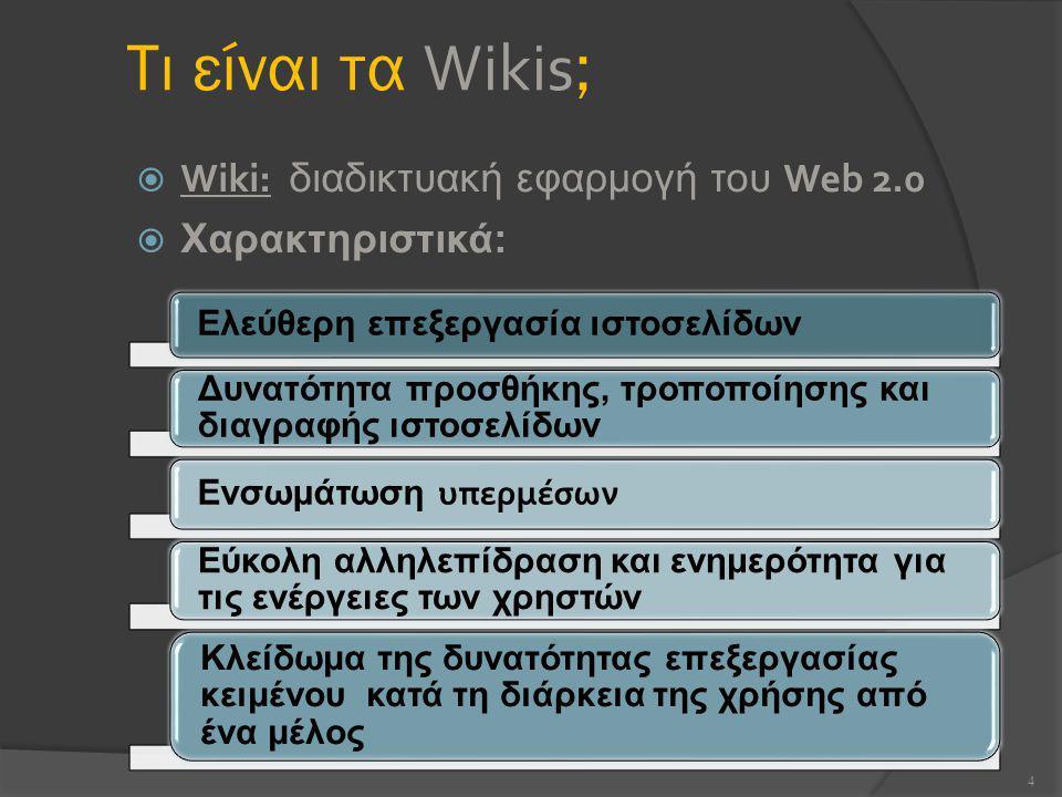 Τι είναι τα Wikis ;  Wiki: διαδικτυακή εφαρμογή του Web 2.0  Χαρακτηριστικά: 4 Ελεύθερη επεξεργασία ιστοσελίδων Δυνατότητα προσθήκης, τροποποίησης και διαγραφής ιστοσελίδων Ενσωμάτωση υπερμέσων Εύκολη αλληλεπίδραση και ενημερότητα για τις ενέργειες των χρηστών Κλείδωμα της δυνατότητας επεξεργασίας κειμένου κατά τη διάρκεια της χρήσης από ένα μέλος