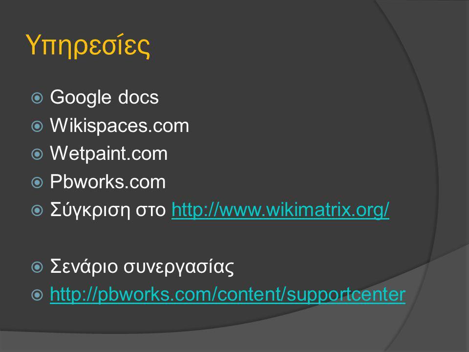 Υπηρεσίες  Google docs  Wikispaces.com  Wetpaint.com  Pbworks.com  Σύγκριση στο http://www.wikimatrix.org/http://www.wikimatrix.org/  Σενάριο συνεργασίας  http://pbworks.com/content/supportcenter http://pbworks.com/content/supportcenter