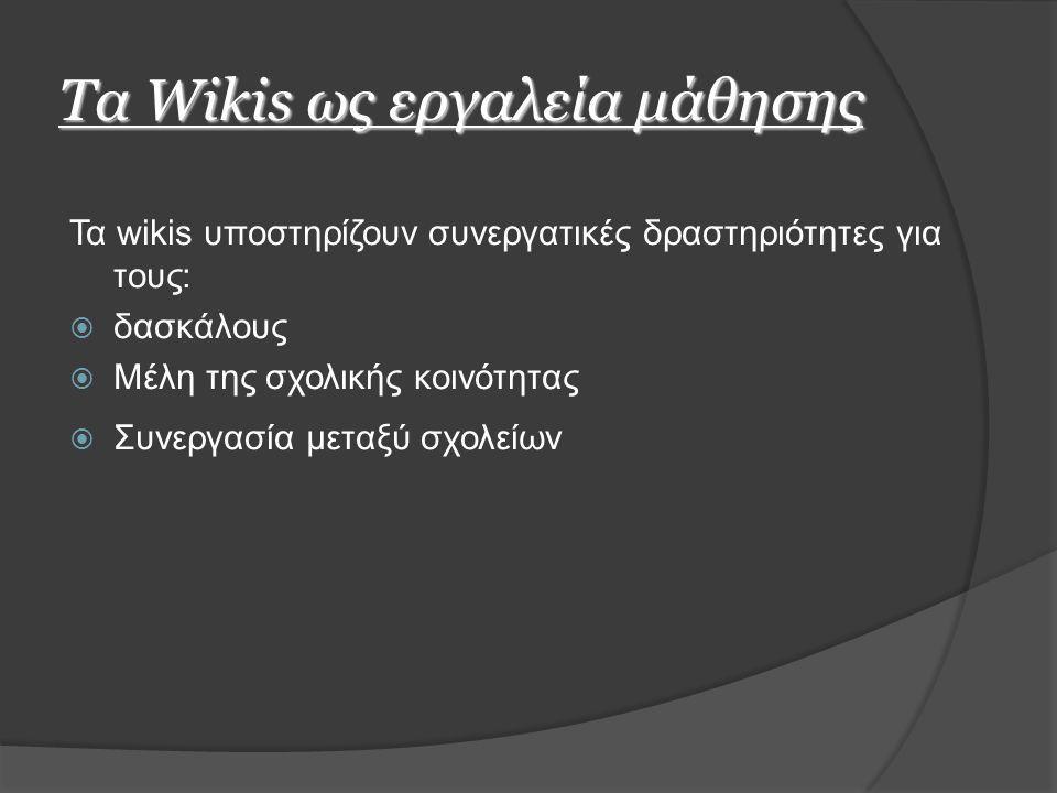 Τα Wikis ως εργαλεία μάθησης Τα wikis υποστηρίζουν συνεργατικές δραστηριότητες για τους:  δασκάλους  Μέλη της σχολικής κοινότητας  Συνεργασία μεταξύ σχολείων