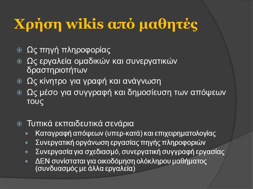 Χρήση wikis από μαθητές  Ως πηγή πληροφορίας  Ως εργαλεία ομαδικών και συνεργατικών δραστηριοτήτων  Ως κίνητρο για γραφή και ανάγνωση  Ως μέσο για συγγραφή και δημοσίευση των απόψεων τους  Τυπικά εκπαιδευτικά σενάρια Καταγραφή απόψεων (υπερ-κατά) και επιχειρηματολογίας Συνεργατική οργάνωση εργασίας πηγής πληροφοριών Συνεργασία για σχεδιασμό, συνεργατική συγγραφή εργασίας ΔΕΝ συνίσταται για οικοδόμηση ολόκληρου μαθήματος (συνδυασμός με άλλα εργαλεία)