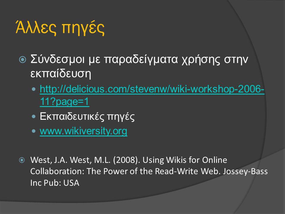 Άλλες πηγές  Σύνδεσμοι με παραδείγματα χρήσης στην εκπαίδευση http://delicious.com/stevenw/wiki-workshop-2006- 11 page=1 http://delicious.com/stevenw/wiki-workshop-2006- 11 page=1 Εκπαιδευτικές πηγές www.wikiversity.org  West, J.A.
