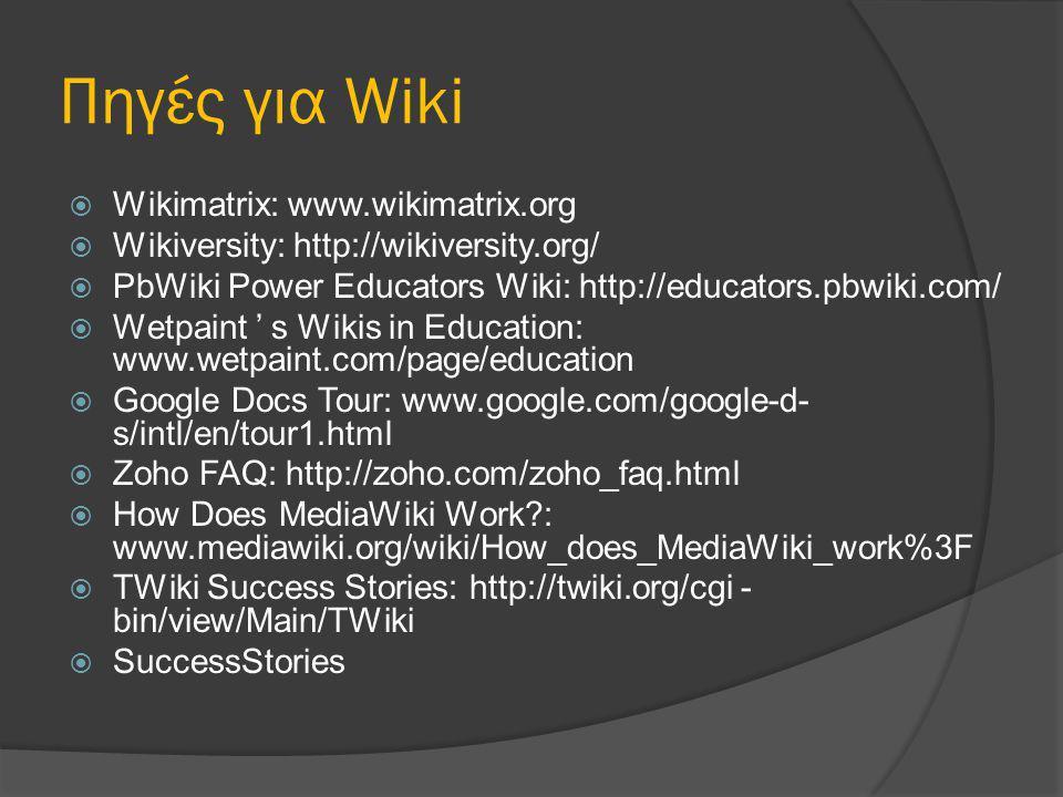 Πηγές για Wiki  Wikimatrix: www.wikimatrix.org  Wikiversity: http://wikiversity.org/  PbWiki Power Educators Wiki: http://educators.pbwiki.com/  Wetpaint ' s Wikis in Education: www.wetpaint.com/page/education  Google Docs Tour: www.google.com/google-d- s/intl/en/tour1.html  Zoho FAQ: http://zoho.com/zoho_faq.html  How Does MediaWiki Work : www.mediawiki.org/wiki/How_does_MediaWiki_work%3F  TWiki Success Stories: http://twiki.org/cgi - bin/view/Main/TWiki  SuccessStories