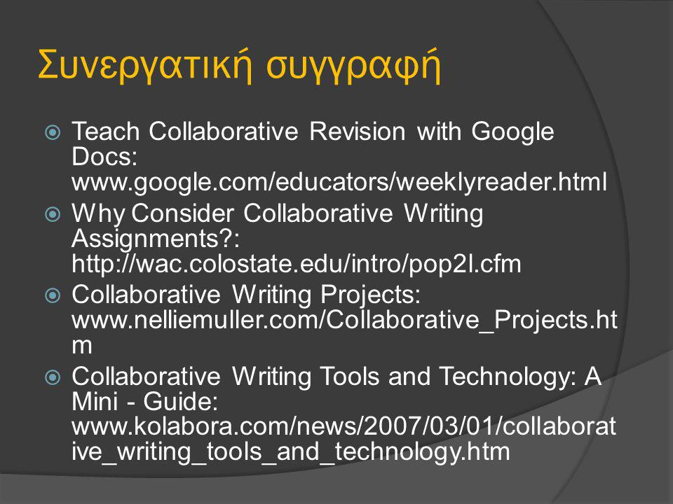 Συνεργατική συγγραφή  Teach Collaborative Revision with Google Docs: www.google.com/educators/weeklyreader.html  Why Consider Collaborative Writing Assignments?: http://wac.colostate.edu/intro/pop2l.cfm  Collaborative Writing Projects: www.nelliemuller.com/Collaborative_Projects.ht m  Collaborative Writing Tools and Technology: A Mini - Guide: www.kolabora.com/news/2007/03/01/collaborat ive_writing_tools_and_technology.htm