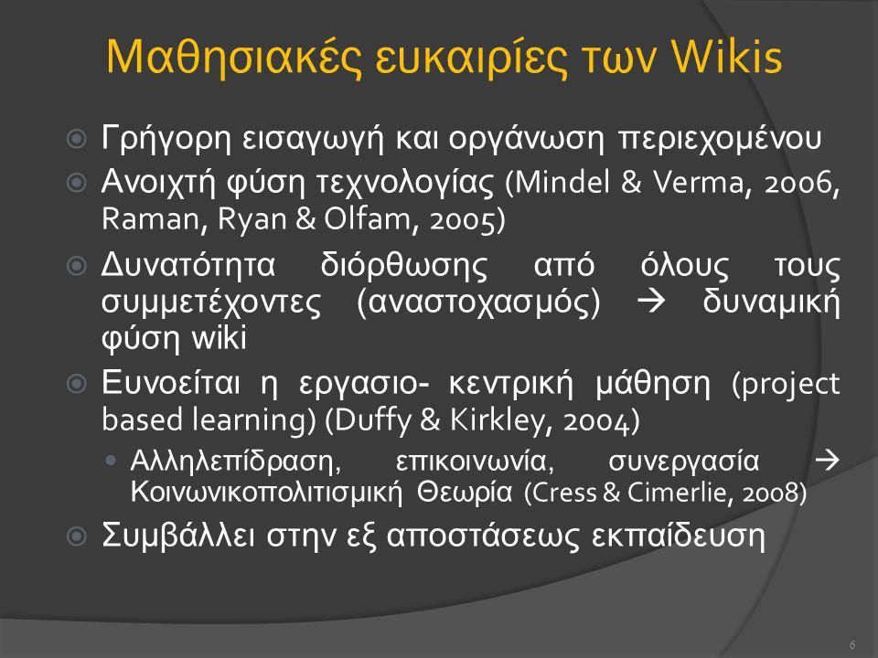 Μαθησιακές ευκαιρίες των Wikis  Γρήγορη εισαγωγή και οργάνωση περιεχομένου  Ανοιχτή φύση τεχνολογίας (Mindel & Verma, 2006, Raman, Ryan & Olfam, 2005)  Δυνατότητα διόρθωσης από όλους τους συμμετέχοντες (αναστοχασμός)  δυναμική φύση wiki  Ευνοείται η εργασιο- κεντρική μάθηση (project based learning) (Duffy & Kirkley, 2004) Αλληλεπίδραση, επικοινωνία, συνεργασία  Κοινωνικοπολιτισμική Θεωρία (Cress & Cimerlie, 2008)  Συμβάλλει στην εξ αποστάσεως εκπαίδευση 6