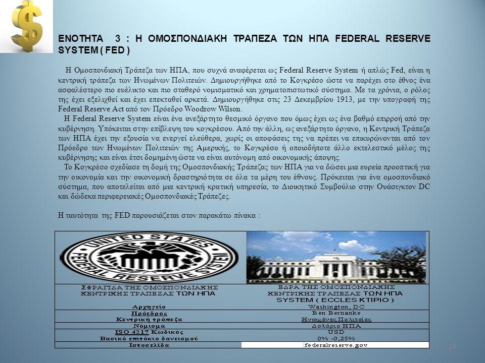 14 ΕΝΟΤΗΤΑ 3 : Η ΟΜΟΣΠΟΝΔΙΑΚΗ ΤΡΑΠΕΖΑ ΤΩΝ ΗΠΑ FEDERAL RESERVE SYSTEM ( FED ) Η Ομοσπονδιακή Τράπεζα των ΗΠΑ, που συχνά αναφέρεται ως Federal Reserve S
