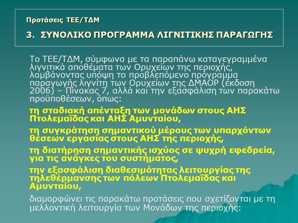Το ΤΕΕ/ΤΔΜ, σύμφωνα με τα παραπάνω καταγεγραμμένα λιγνιτικά αποθέματα των Ορυχείων της περιοχής, λαμβάνοντας υπόψη το προβλεπόμενο πρόγραμμα παραγωγής λιγνίτη των Ορυχείων της ΔΜΑΟΡ (έκδοση 2006) – Πίνακας 7, αλλά και την εξασφάλιση των παρακάτω προϋποθέσεων, όπως: τη σταδιακή απένταξη των μονάδων στους ΑΗΣ Πτολεμαΐδας και ΑΗΣ Αμυνταίου, τη συγκράτηση σημαντικού μέρους των υπαρχόντων θέσεων εργασίας στους ΑΗΣ της περιοχής, τη διατήρηση σημαντικής ισχύος σε ψυχρή εφεδρεία, για τις ανάγκες του συστήματος, την εξασφάλιση διαθεσιμότητας λειτουργίας της τηλεθέρμανσης των πόλεων Πτολεμαΐδας και Αμυνταίου, διαμορφώνει τις παρακάτω προτάσεις που σχετίζονται με τη μελλοντική λειτουργία των Μονάδων της περιοχής: Προτάσεις ΤΕΕ/ΤΔΜ 3.