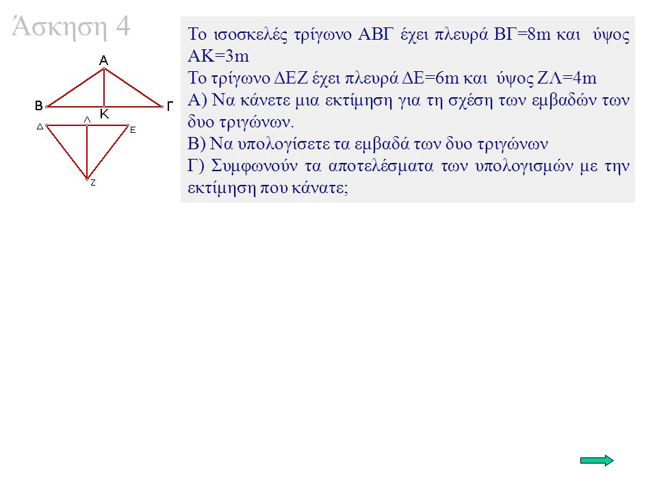 Άσκηση 4 To ισοσκελές τρίγωνο ΑΒΓ έχει πλευρά ΒΓ=8m και ύψος ΑΚ=3m To τρίγωνο ΔΕΖ έχει πλευρά ΔΕ=6m και ύψος ΖΛ=4m Α) Να κάνετε μια εκτίμηση για τη σχ