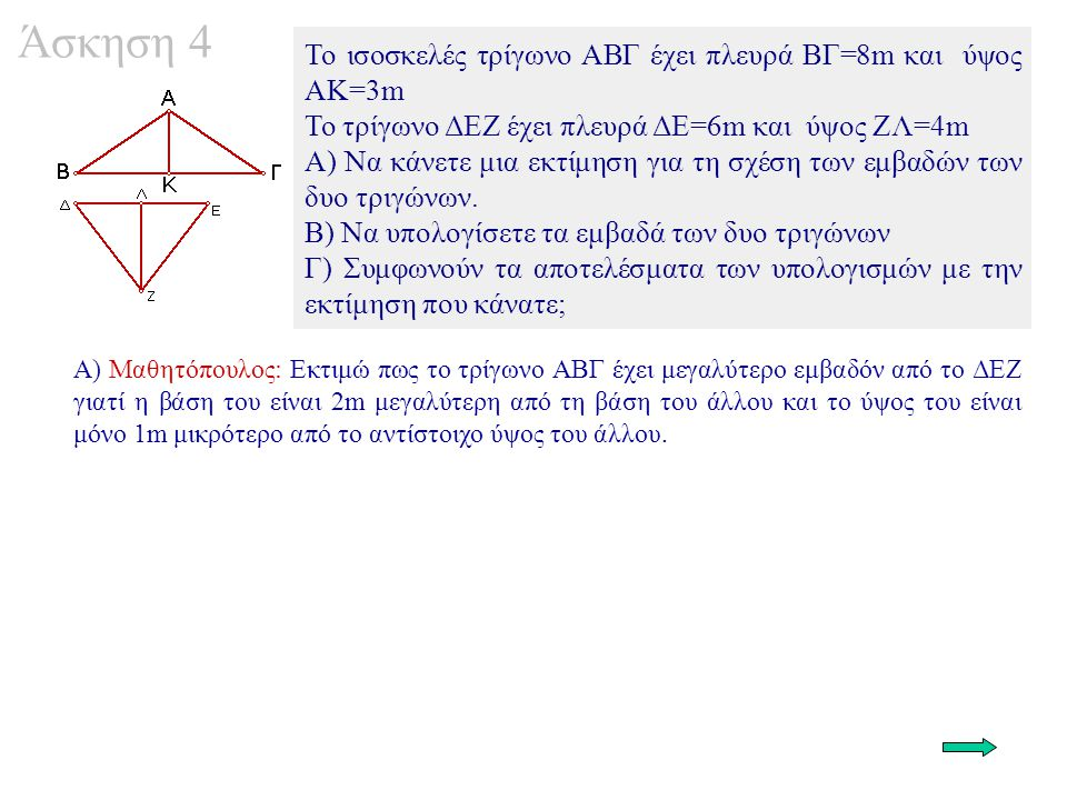 Άσκηση 4 To ισοσκελές τρίγωνο ΑΒΓ έχει πλευρά ΒΓ=8m και ύψος ΑΚ=3m To τρίγωνο ΔΕΖ έχει πλευρά ΔΕ=6m και ύψος ΖΛ=4m Α) Να κάνετε μια εκτίμηση για τη σχέση των εμβαδών των δυο τριγώνων.