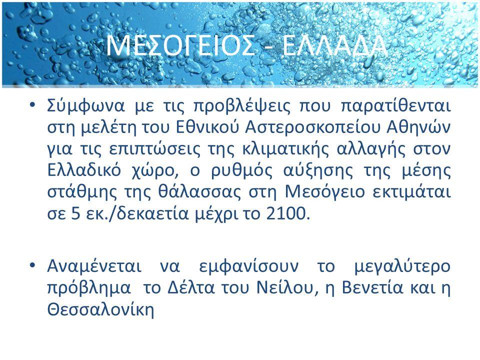 ΜΕΣΟΓΕΙΟΣ - ΕΛΛΑΔΑ Σύμφωνα με τις προβλέψεις που παρατίθενται στη μελέτη του Εθνικού Αστεροσκοπείου Αθηνών για τις επιπτώσεις της κλιματικής αλλαγής στον Ελλαδικό χώρο, ο ρυθμός αύξησης της µέσης στάθµης της θάλασσας στη Μεσόγειο εκτιµάται σε 5 εκ./δεκαετία μέχρι το 2100.