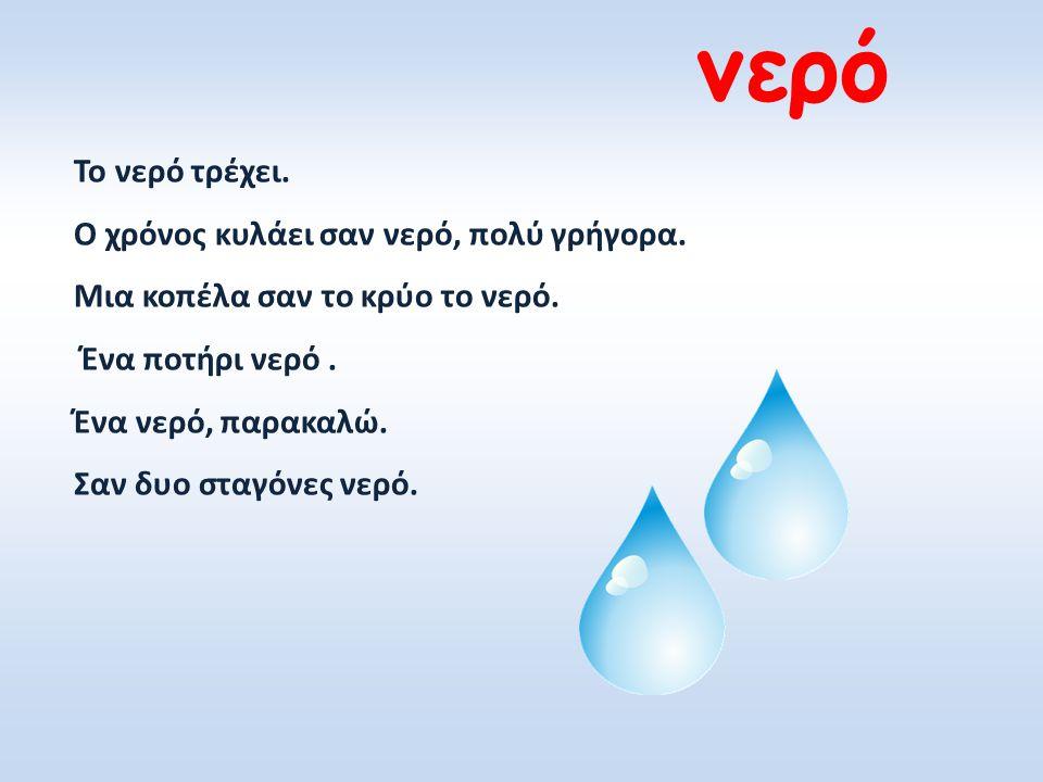 Το νερό τρέχει. Ο χρόνος κυλάει σαν νερό, πολύ γρήγορα. Μια κοπέλα σαν το κρύο το νερό. Ένα ποτήρι νερό. Ένα νερό, παρακαλώ. Σαν δυο σταγόνες νερό.