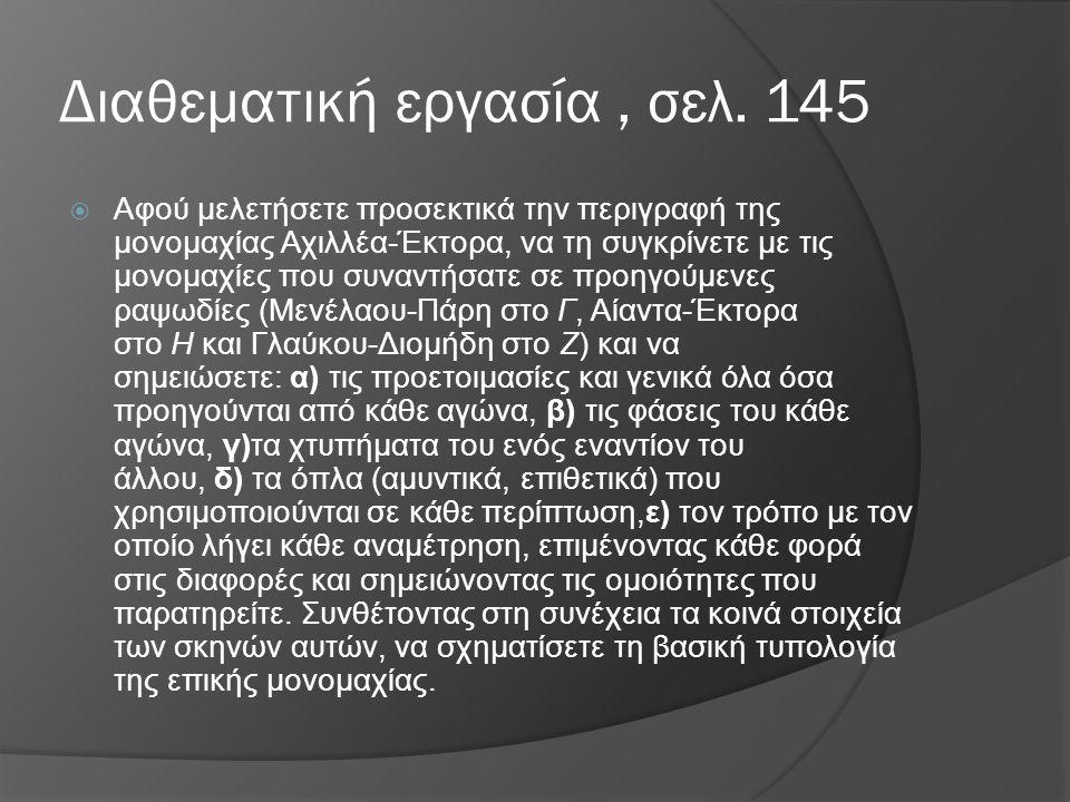 Διαθεματική εργασία, σελ. 145  Αφού μελετήσετε προσεκτικά την περιγραφή της μονομαχίας Αχιλλέα-Έκτορα, να τη συγκρίνετε με τις μονομαχίες που συναντή