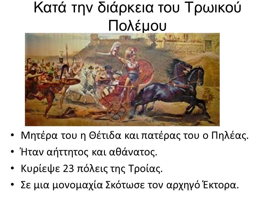 Κατά την διάρκεια του Τρωικού Πολέμου Μητέρα του η Θέτιδα και πατέρας του ο Πηλέας.