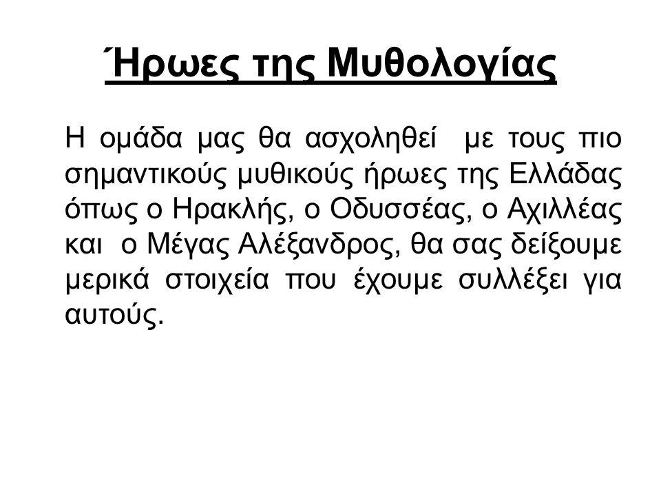 Ήρωες της Μυθολογίας H ομάδα μας θα ασχοληθεί με τους πιο σημαντικούς μυθικούς ήρωες της Ελλάδας όπως ο Ηρακλής, o Οδυσσέας, o Αχιλλέας και o Μέγας Αλέξανδρος, θα σας δείξουμε μερικά στοιχεία που έχουμε συλλέξει για αυτούς.