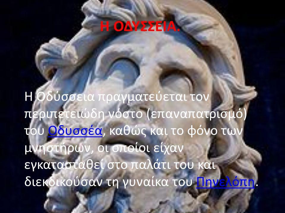 Η ΟΔΥΣΣΕΙΑ. Η Οδύσσεια πραγματεύεται τον περιπετειώδη νόστο (επαναπατρισμό) του Οδυσσέα, καθώς και το φόνο των μνηστήρων, οι οποίοι είχαν εγκατασταθεί