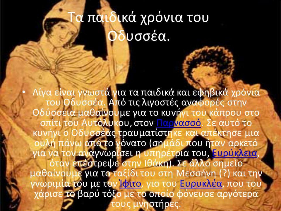 Λίγα είναι γνωστά για τα παιδικά και εφηβικά χρόνια του Οδυσσέα. Από τις λιγοστές αναφορές στην Οδύσσεια μαθαίνουμε για το κυνήγι του κάπρου στο σπίτι