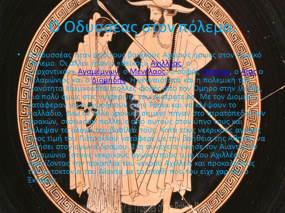 Ο Οδυσσέας στον πόλεμο. Ο Οδυσσέας ήταν από τους βασικούς Αχαιούς ήρωες στον Τρωικό Πόλεμο. Οι άλλοι ήταν ο «θεϊκός» Αχιλλέας, ο «αρχοντικός» Αγαμέμνω