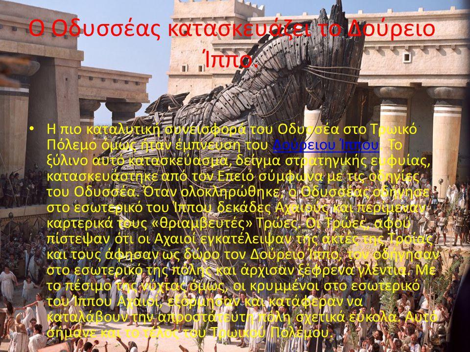 Ο Οδυσσέας κατασκευάζει το Δούρειο Ίππο. Η πιο καταλυτική συνεισφορά του Οδυσσέα στο Τρωικό Πόλεμο όμως ήταν έμπνευση του Δούρειου Ίππου. Το ξύλινο αυ