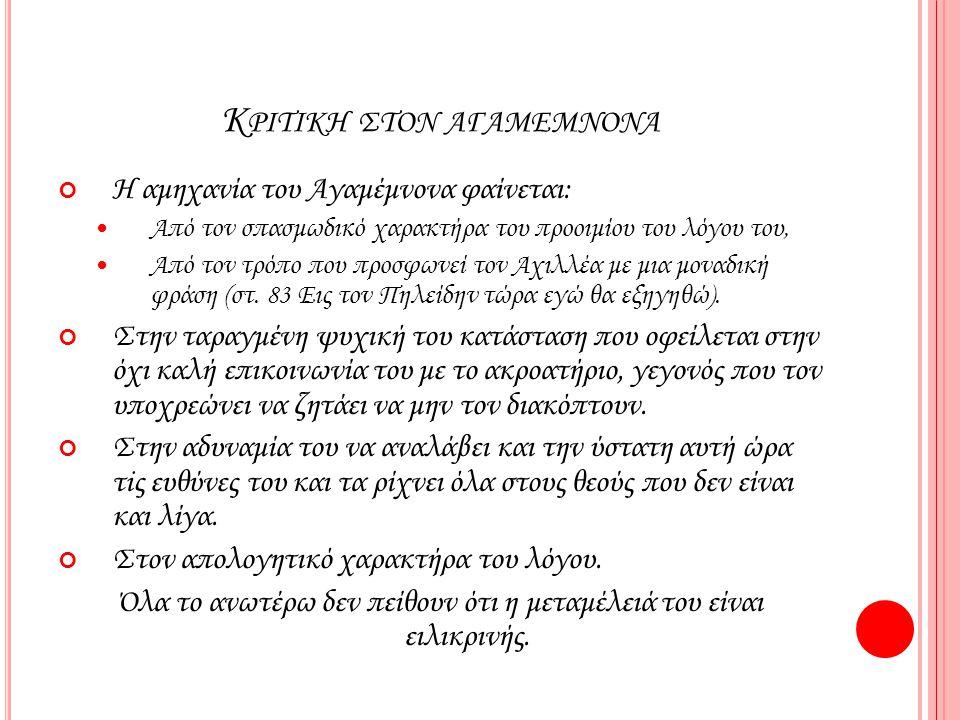Κ ΡΙΤΙΚΗ ΣΤΟΝ ΑΓΑΜΕΜΝΟΝΑ Η αμηχανία του Αγαμέμνονα φαίνεται: Από τον σπασμωδικό χαρακτήρα του προοιμίου του λόγου του, Από τον τρόπο που προσφωνεί τον Αχιλλέα με μια μοναδική φράση (στ.