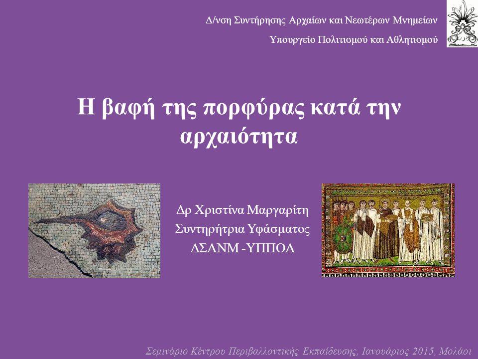 Η βαφή της πορφύρας κατά την αρχαιότητα Δρ Χριστίνα Μαργαρίτη Συντηρήτρια Υφάσματος ΔΣΑΝΜ -ΥΠΠΟΑ Σεμινάριο Κέντρου Περιβαλλοντικής Εκπαίδευσης, Ιανουά