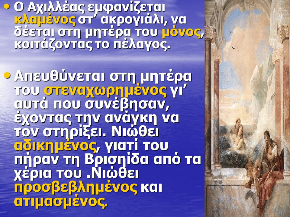 Ο Αχιλλέας εμφανίζεται κλαμένος στ' ακρογιάλι, να δέεται στη μητέρα του μόνος, κοιτάζοντας το πέλαγος. Ο Αχιλλέας εμφανίζεται κλαμένος στ' ακρογιάλι,