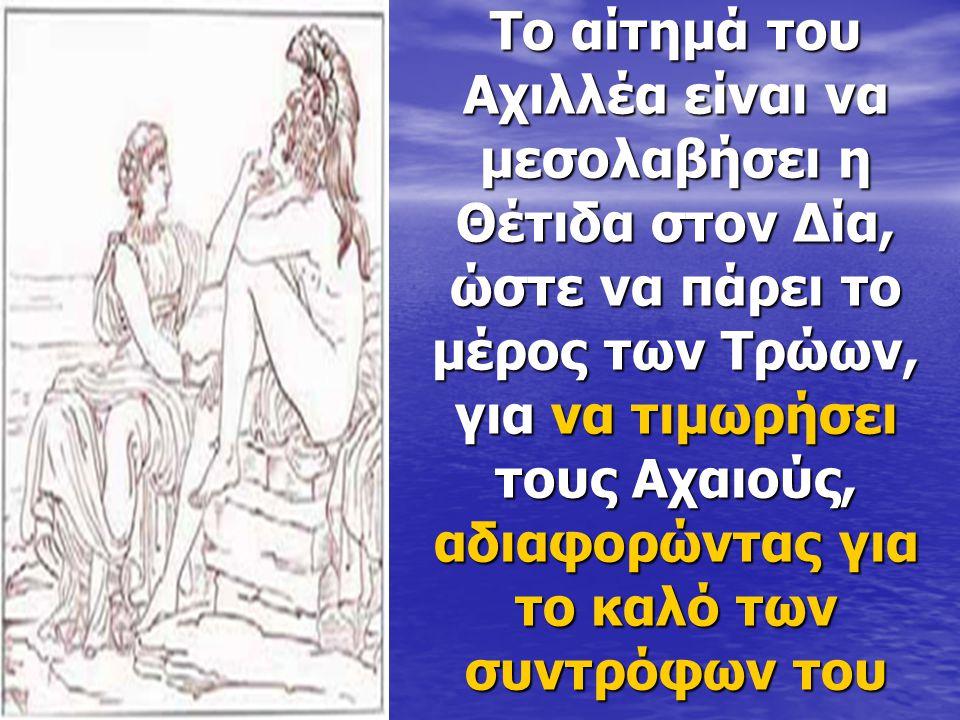 Το αίτημά του Αχιλλέα είναι να μεσολαβήσει η Θέτιδα στον Δία, ώστε να πάρει το μέρος των Τρώων, για να τιμωρήσει τους Αχαιούς, αδιαφορώντας για το καλό των συντρόφων του