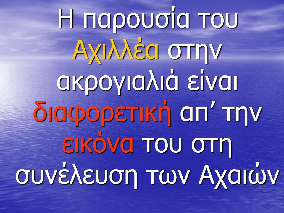 Η παρουσία του Αχιλλέα στην ακρογιαλιά είναι διαφορετική απ' την εικόνα του στη συνέλευση των Αχαιών Η παρουσία του Αχιλλέα στην ακρογιαλιά είναι διαφ