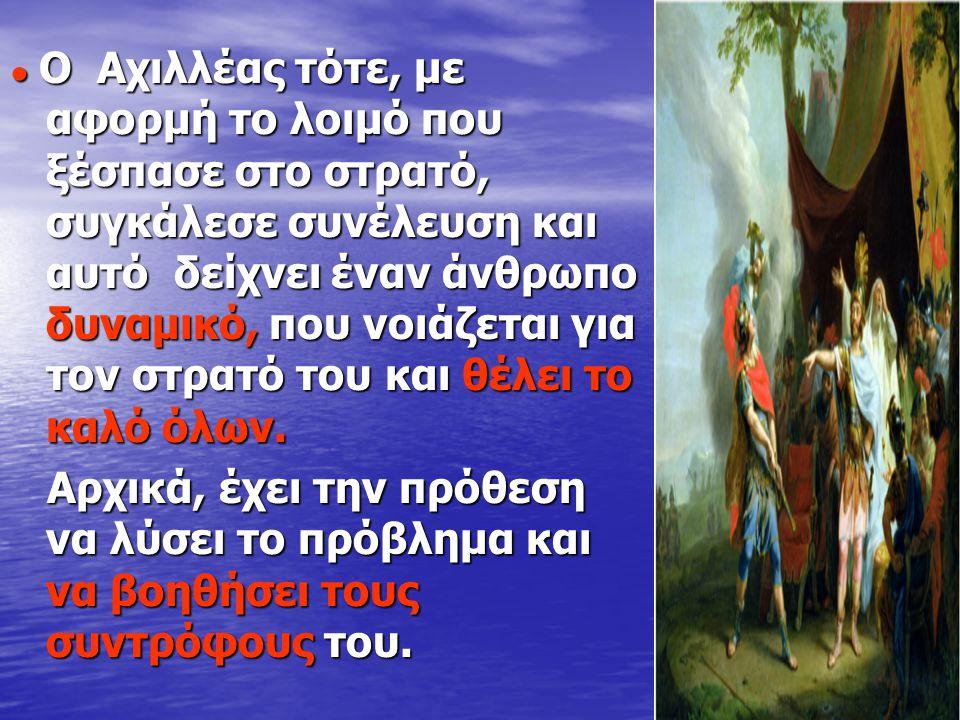 ● Ο Αχιλλέας τότε, με αφορμή το λoιμό που ξέσπασε στο στρατό, συγκάλεσε συνέλευση και αυτό δείχνει έναν άνθρωπο δυναμικό, που νοιάζεται για τον στρατό του και θέλει το καλό όλων.