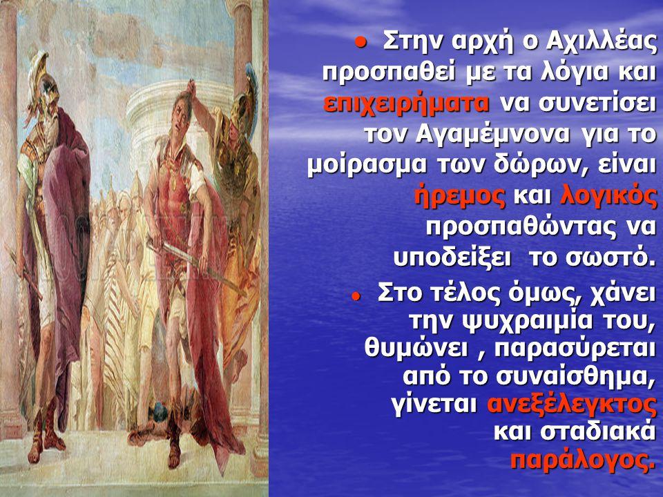 ● Στην αρχή ο Αχιλλέας προσπαθεί με τα λόγια και επιχειρήματα να συνετίσει τον Αγαμέμνονα για το μοίρασμα των δώρων, είναι ήρεμος και λογικός προσπαθώ