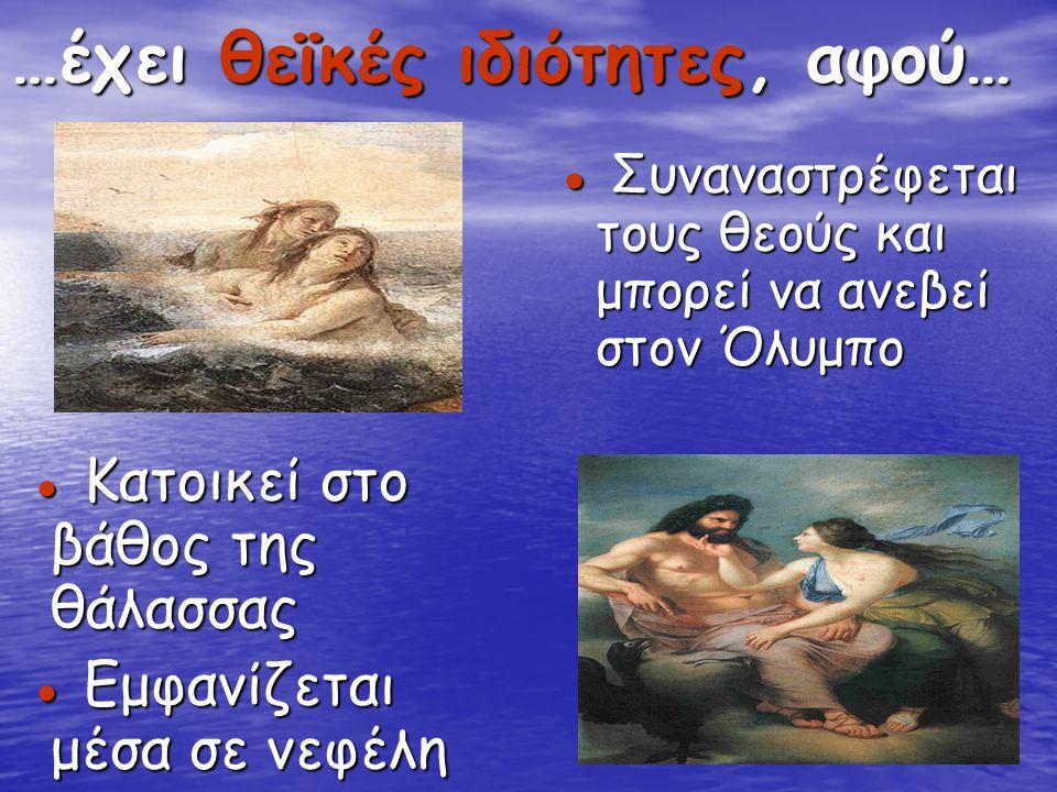 …έχει θεϊκές ιδιότητες, αφού… ● Κατοικεί στο βάθος της θάλασσας ● Κατοικεί στο βάθος της θάλασσας ● Εμφανίζεται μέσα σε νεφέλη ● Εμφανίζεται μέσα σε ν