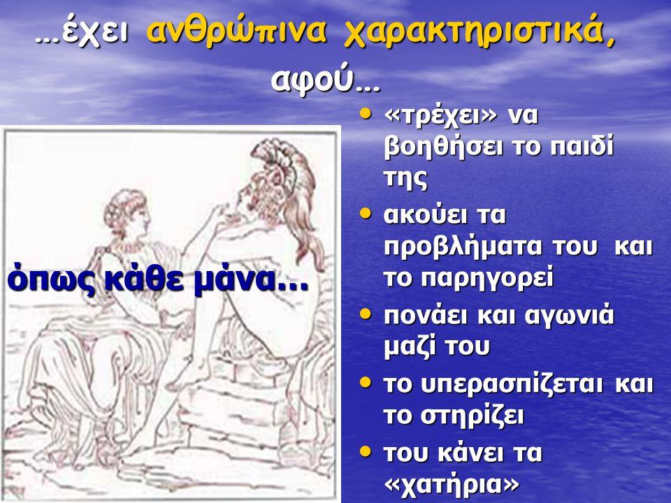 … έχει ανθρώπινα χαρακτηριστικά, αφού … όπως κάθε μάνα… «τρέχει» να βοηθήσει το παιδί της «τρέχει» να βοηθήσει το παιδί της ακούει τα προβλήματα του κ