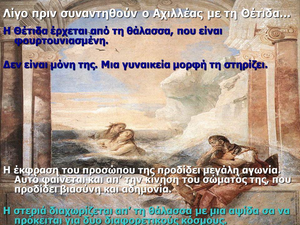 Λίγο πριν συναντηθούν ο Αχιλλέας με τη Θέτιδα... Η Θέτιδα έρχεται από τη θάλασσα, που είναι φουρτουνιασμένη. Δεν είναι μόνη της. Μια γυναικεία μορφή τ