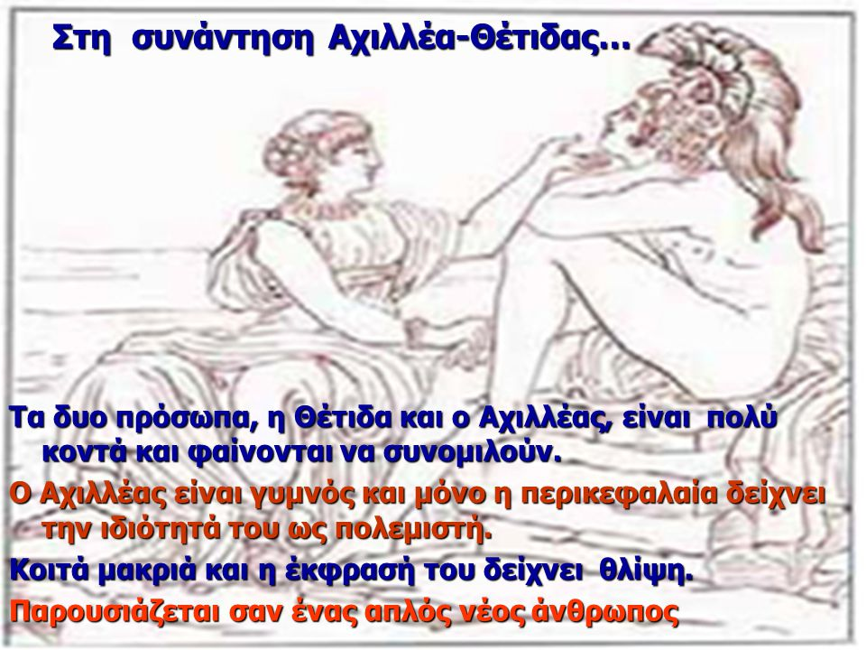 Στη συνάντηση Αχιλλέα-Θέτιδας… Τα δυο πρόσωπα, η Θέτιδα και ο Αχιλλέας, είναι πολύ κοντά και φαίνονται να συνομιλούν. Ο Αχιλλέας είναι γυμνός και μόνο