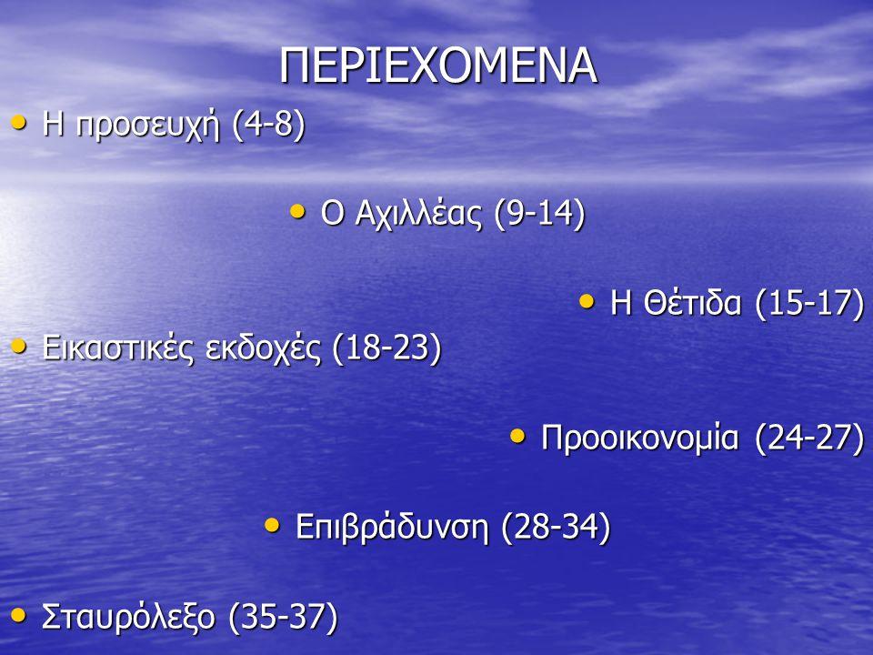 ΠΕΡΙΕΧΟΜΕΝΑ Η προσευχή (4-8) Η προσευχή (4-8) Ο Αχιλλέας (9-14) Ο Αχιλλέας (9-14) Η Θέτιδα (15-17) Η Θέτιδα (15-17) Εικαστικές εκδοχές (18-23) Εικαστικές εκδοχές (18-23) Προοικονομία (24-27) Προοικονομία (24-27) Επιβράδυνση (28-34) Επιβράδυνση (28-34) Σταυρόλεξο (35-37) Σταυρόλεξο (35-37)