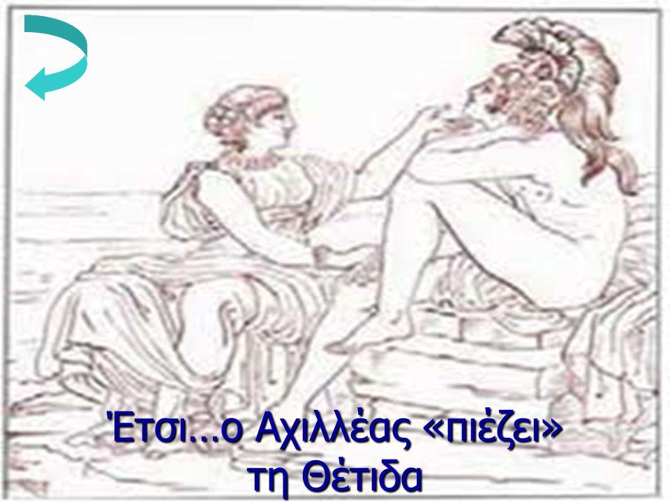 Έτσι…ο Αχιλλέας «πιέζει» τη Θέτιδα