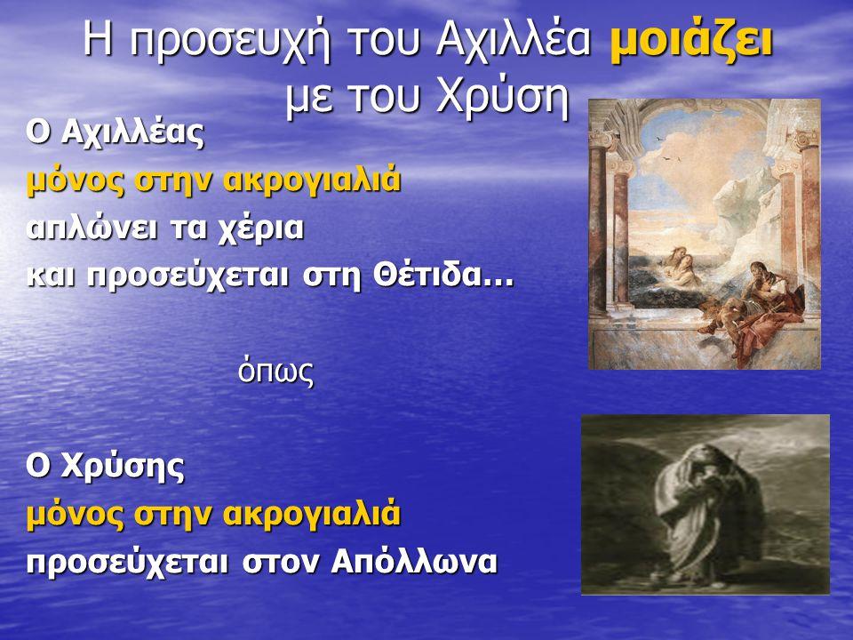 Η προσευχή του Αχιλλέα μοιάζει με του Χρύση Ο Αχιλλέας μόνος στην ακρογιαλιά απλώνει τα χέρια και προσεύχεται στη Θέτιδα… όπως Ο Χρύσης μόνος στην ακρ